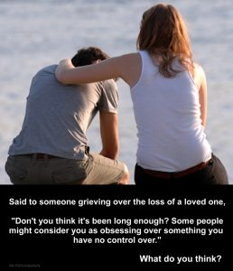 Said to someone grieving over the loss of a loved one, Don't you think it's been long enough? Some people might consider you as obsessing over something you have no control over.