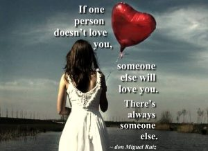 If one person doesn't love you, someone else will love you. Theres always someone else. ~ don Miguel Ruiz