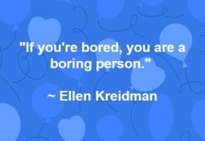 """If you're bored, you are a boring person."" ~ Ellen Kreidman"